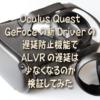 Oculus Quest GeFoceの新Driverの遅延防止機能で ALVRの遅延は少なくなるのか検証して