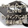 Oculus Quest ALVRのセッティングによる遅延の検証