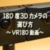 【VR】180度3Dカメラの選び方 ~VR180動画~