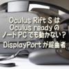 Oculus Rift S はOculus readyのノートPCでも動かない? DisplayPortが超曲者