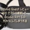 Oculus Quest レビュー: WifiでPCに接続して、Oculus Rift Sの代わりにしてしまう方