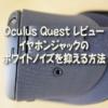 Oculus Quest レビュー:イヤホンジャックのホワイトノイズを抑える方法