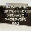 Insta360 EVO 用に3DプリントサービスDMM.makeでケースを作ってみた、その2