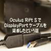 Oculus Rift SでDisplayPortケーブルを延長したといいう話