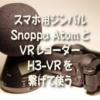 スマホ用ジンバルSnoppa AtomとVRレコーダーH3-VRを繋げて使う