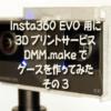 Insta360 EVO 用に3DプリントサービスDMM.makeでケースを作ってみた、その3