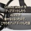 Oculus QuestをアップデートしたらALVRが動かなくなったので、こちらもアップデートし