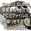 Oculus Quest 開発者モードでもPCとファイルのやり取りをする方法 -SideQuest-