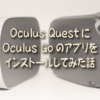 Oculus Quest にOculus Goのアプリをインストールしてみた話