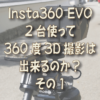 Insta360 EVO を2台使って360度3D撮影は出来るのか? その1