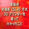 家庭用 光造形(SLA)方式 3D プリンターを買って分かったこと