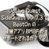 Oculus Quest SideQuest v0.7.3でBeatOnの後継アプリBMBFがサポートされるが???