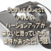 Oculus Quest v9.0のバージョンアップが来ないと思っていたら、条件があったという話