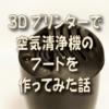 3Dプリンターで空気清浄機のフードを作ってみた話