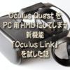Oculus QuestをPC用HMDにしてしまう新機能「Oculus Link」を試した話