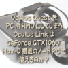 Oculus Quest をPC用HMDにしてしまうOculus LinkはGeForce GTX1060 Max-Q搭載のノート