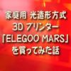 家庭用 光造形方式 3D プリンター 「ELEGOO MARS」を買ってみた話