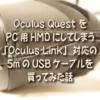 Oculus Quest をPC用HMDにしてしまう「Oculus Link」対応の 5mのUSBケーブルを 買って