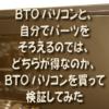 BTOパソコンと、自分でパーツをそろえるのでは、どちらが得なのか、BTOパソコンを買っ