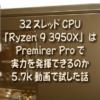 32スレッドCPU 「Ryzen 9 3950X」はPremirer Proで実力を発揮できるのか 5.7k動画で試